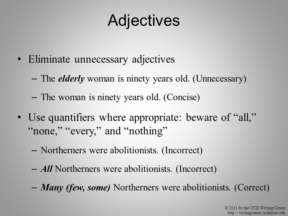 © 2011 by the UCD Writing Center http://.writingcenter.ucdenver.edu Adjectives Eliminate unnecessary adjectives – The elderly woman is ninety years old.