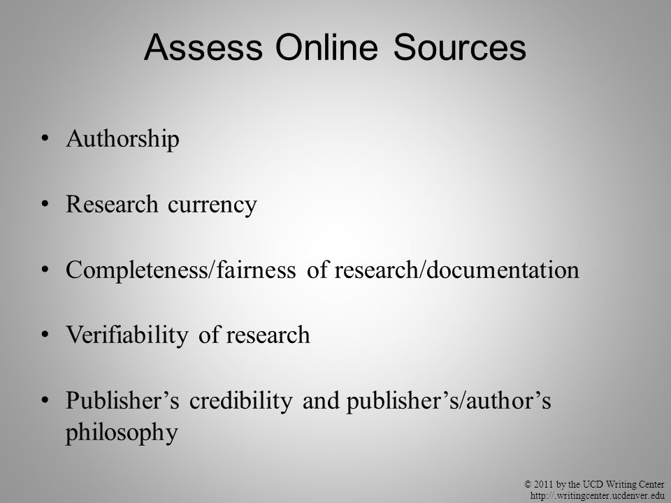 © 2011 by the UCD Writing Center http://.writingcenter.ucdenver.edu Assess Online Sources Authorship Research currency Completeness/fairness of resear