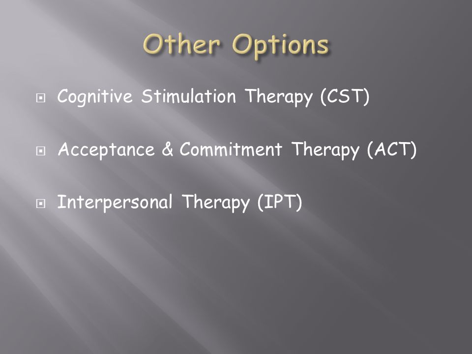  Cognitive Stimulation Therapy (CST)  Acceptance & Commitment Therapy (ACT)  Interpersonal Therapy (IPT)