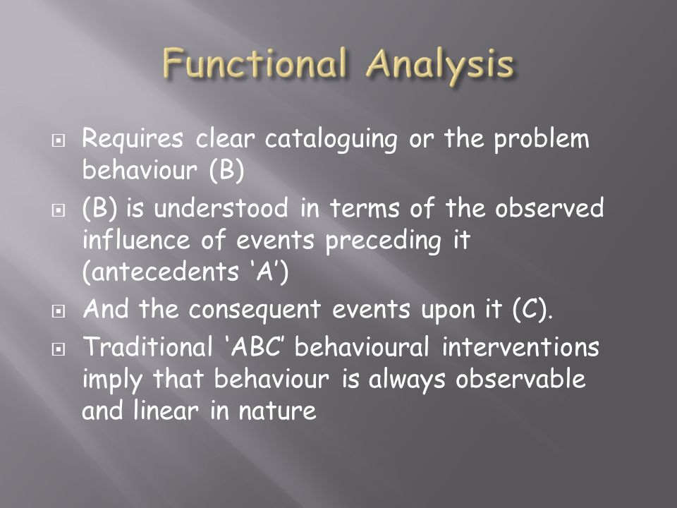  Requires clear cataloguing or the problem behaviour (B)  (B) is understood in terms of the observed influence of events preceding it (antecedents 'A')  And the consequent events upon it (C).