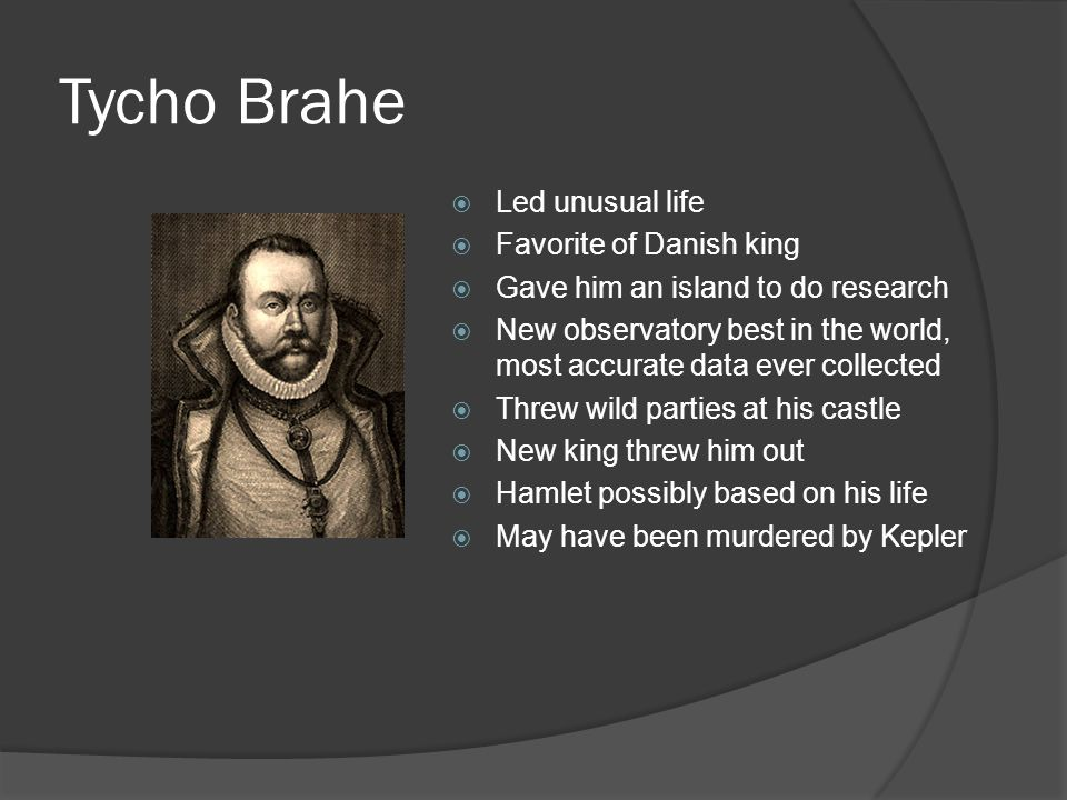 Tycho Brahe  Led unusual life  Favorite of Danish king  Gave him an island to do research  New observatory best in the world, most accurate data ever collected  Threw wild parties at his castle  New king threw him out  Hamlet possibly based on his life  May have been murdered by Kepler