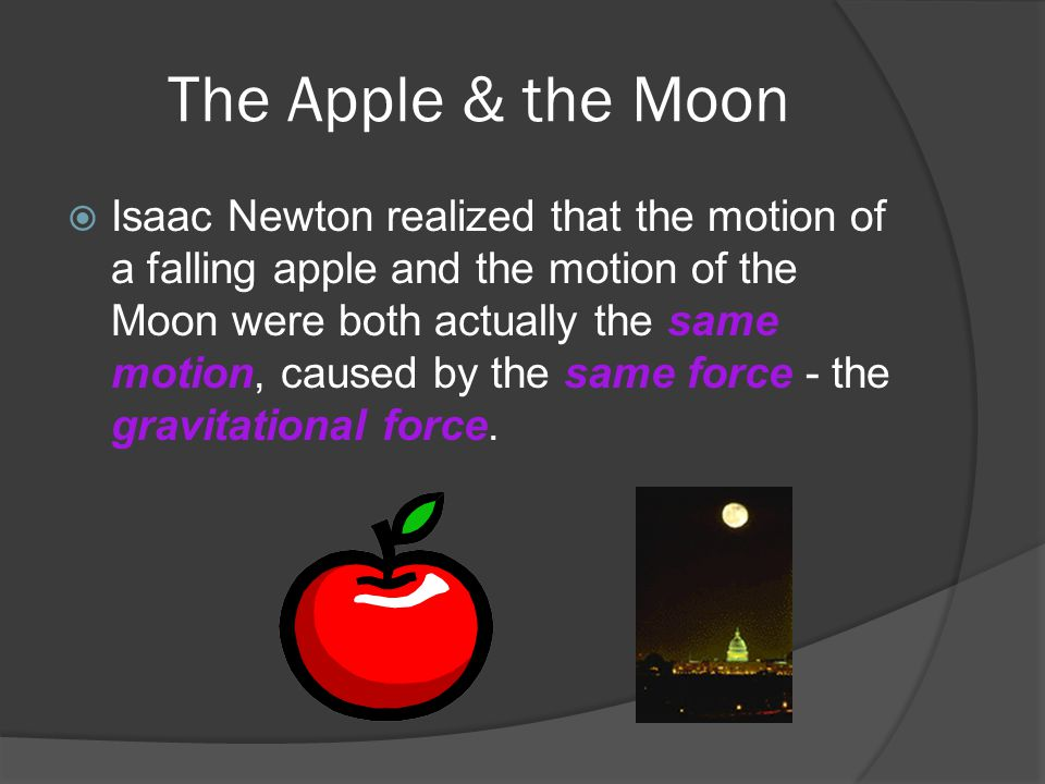 The Apple & the Moon  Isaac Newton realized that the motion of a falling apple and the motion of the Moon were both actually the same motion, caused by the same force - the gravitational force.