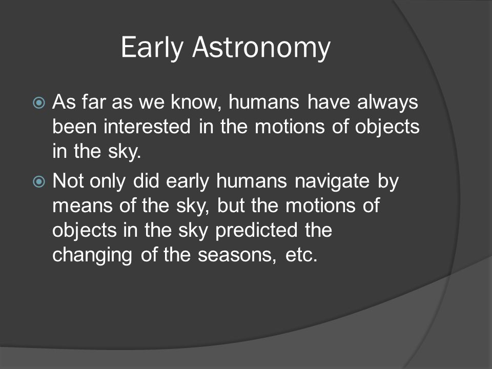 Early Astronomy  As far as we know, humans have always been interested in the motions of objects in the sky.