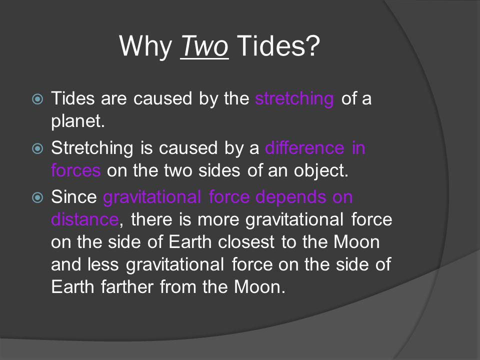 Why Two Tides.  Tides are caused by the stretching of a planet.