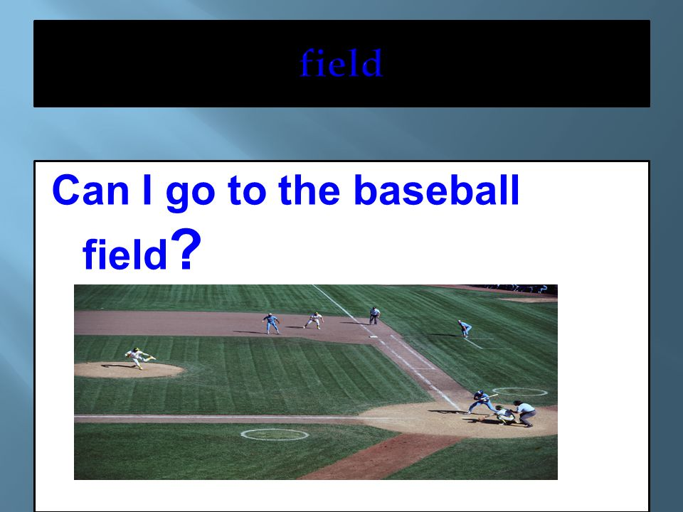 Can I go to the baseball field ?
