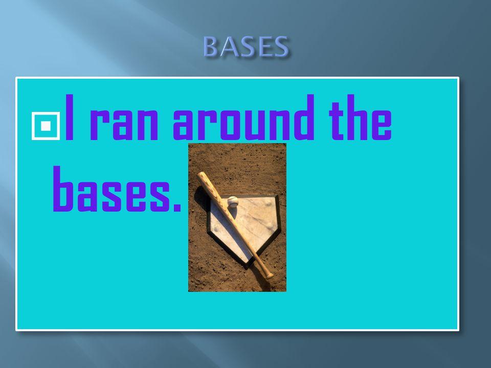  I ran around the bases.