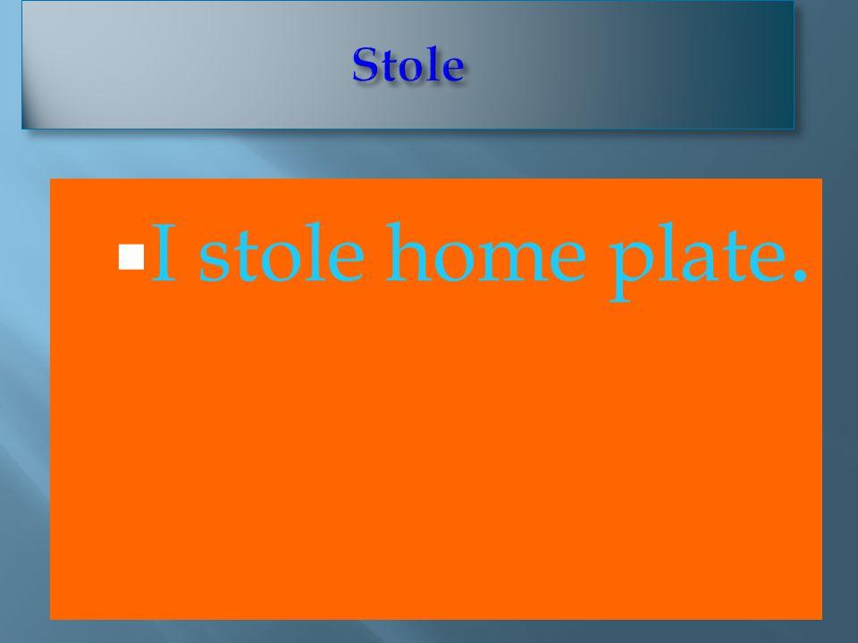  I stole home plate.