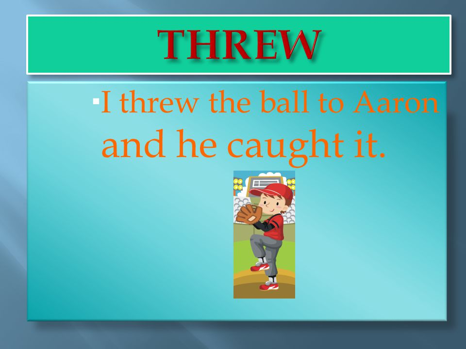 I threw the ball to Aaron and he caught it.