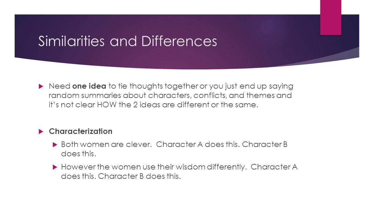 Similarities and Differences  Need one idea to tie thoughts together or you just end up saying random summaries about characters, conflicts, and themes and it's not clear HOW the 2 ideas are different or the same.