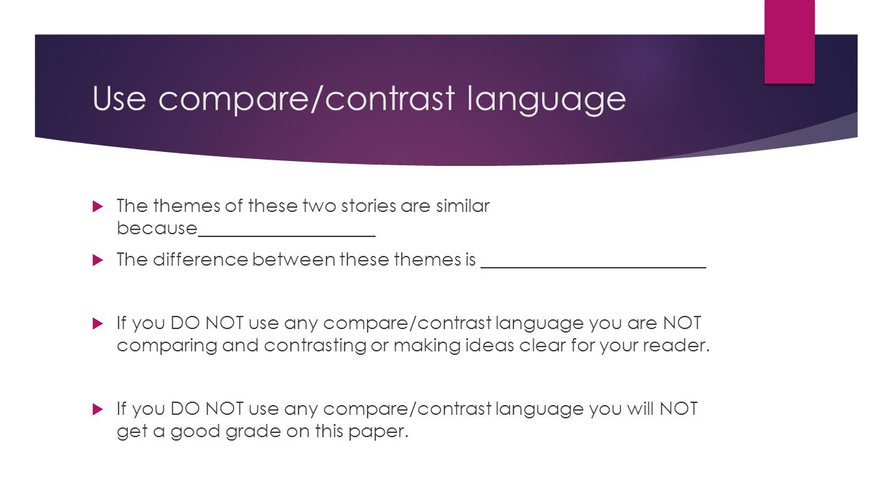 Use compare/contrast language  The themes of these two stories are similar because___________________  The difference between these themes is ________________________  If you DO NOT use any compare/contrast language you are NOT comparing and contrasting or making ideas clear for your reader.