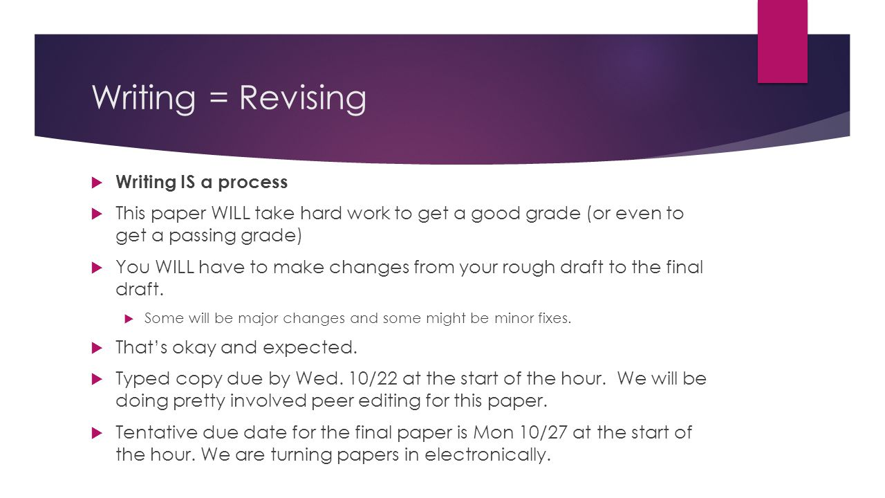 Writing = Revising  Writing IS a process  This paper WILL take hard work to get a good grade (or even to get a passing grade)  You WILL have to make changes from your rough draft to the final draft.