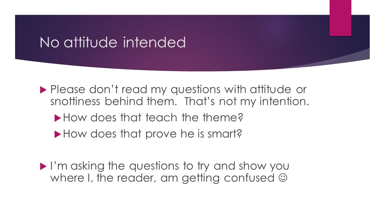 No attitude intended  Please don't read my questions with attitude or snottiness behind them.