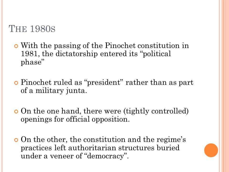 T HE 1980 S With the passing of the Pinochet constitution in 1981, the dictatorship entered its political phase Pinochet ruled as president rather than as part of a military junta.