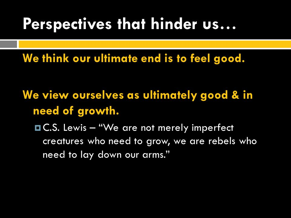 Perspectives that hinder us… We think our ultimate end is to feel good.