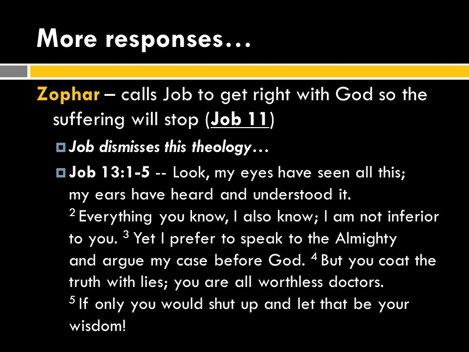 More responses… Zophar – calls Job to get right with God so the suffering will stop (Job 11)  Job dismisses this theology…  Job 13:1-5 -- Look, my eyes have seen all this; my ears have heard and understood it.