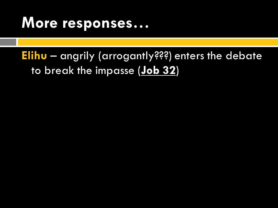 More responses… Elihu – angrily (arrogantly???) enters the debate to break the impasse (Job 32)