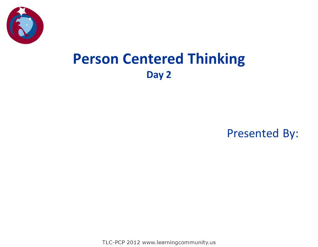 Presented By: Person Centered Thinking Day 2 TLC-PCP 2012 www.learningcommunity.us