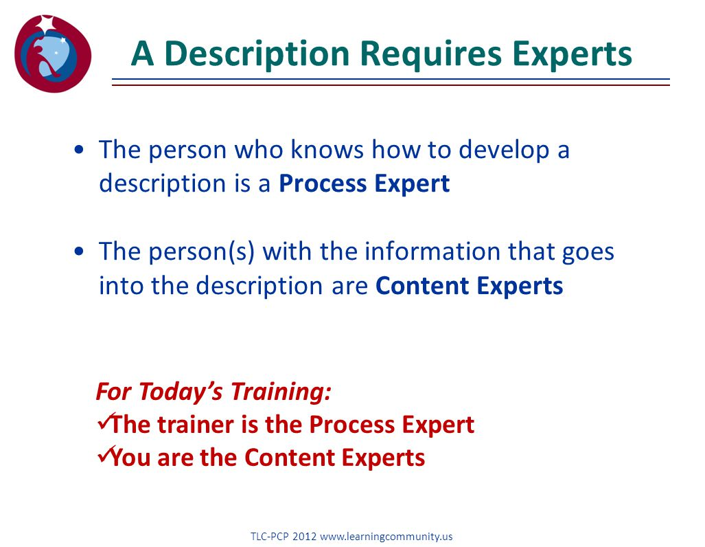 A Description Requires Experts The person who knows how to develop a description is a Process Expert The person(s) with the information that goes into the description are Content Experts TLC-PCP 2012 www.learningcommunity.us For Today's Training: The trainer is the Process Expert You are the Content Experts