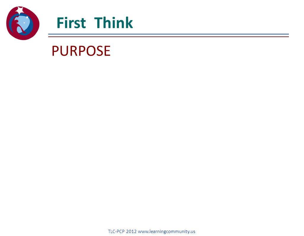PURPOSE First Think TLC-PCP 2012 www.learningcommunity.us