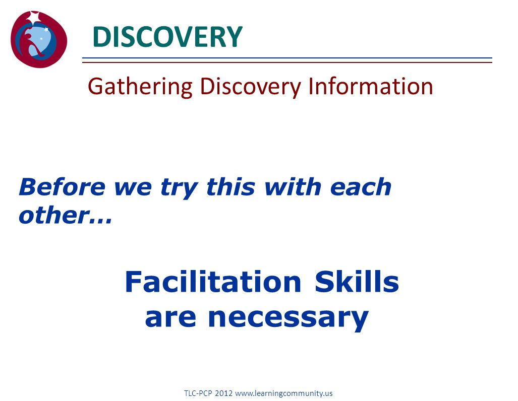 DISCOVERY Gathering Discovery Information TLC-PCP 2012 www.learningcommunity.us Before we try this with each other… Facilitation Skills are necessary