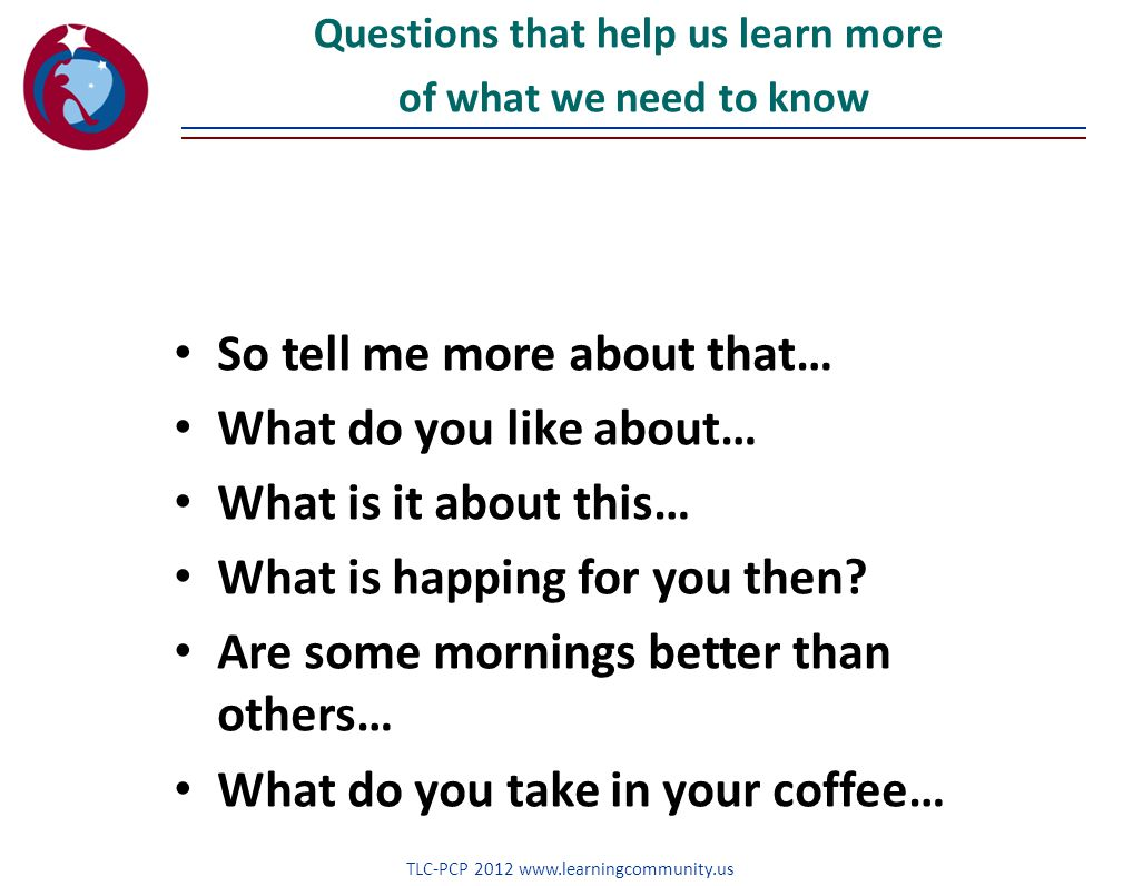TLC-PCP 2012 www.learningcommunity.us Questions that help us learn more of what we need to know So tell me more about that… What do you like about… What is it about this… What is happing for you then.