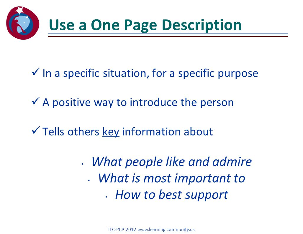 Use a One Page Description In a specific situation, for a specific purpose A positive way to introduce the person Tells others key information about What people like and admire What is most important to How to best support TLC-PCP 2012 www.learningcommunity.us