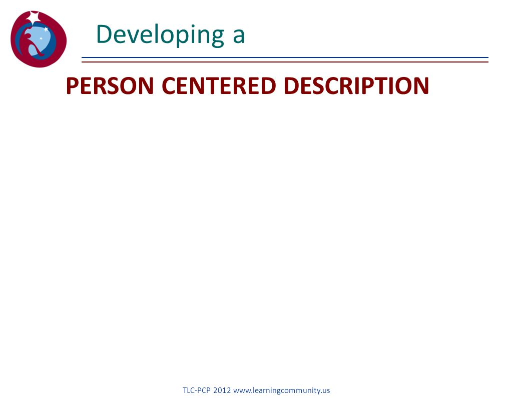 PERSON CENTERED DESCRIPTION Developing a TLC-PCP 2012 www.learningcommunity.us