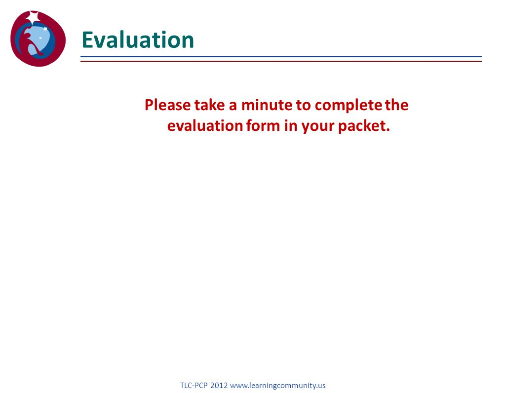 Evaluation TLC-PCP 2012 www.learningcommunity.us Please take a minute to complete the evaluation form in your packet.