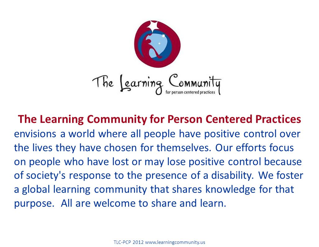 The Learning Community for Person Centered Practices envisions a world where all people have positive control over the lives they have chosen for themselves.