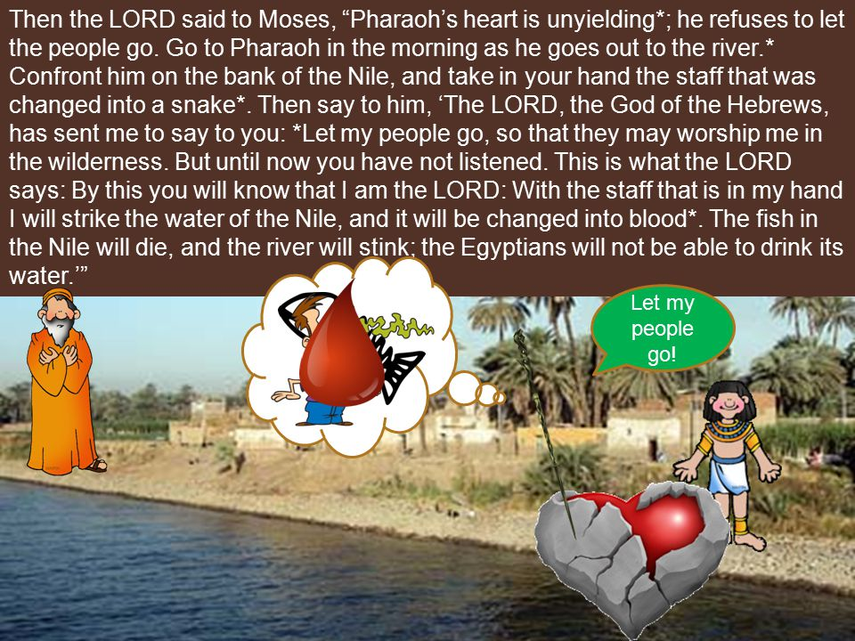 Then the LORD said to Moses, Pharaoh's heart is unyielding*; he refuses to let the people go.