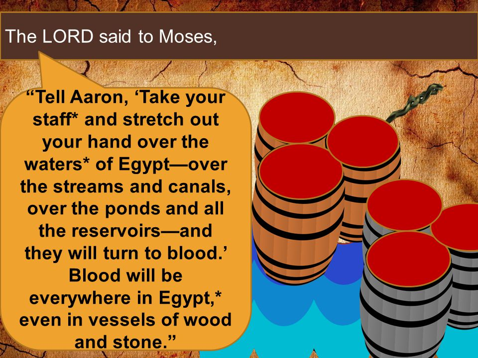 The LORD said to Moses, Tell Aaron, 'Take your staff* and stretch out your hand over the waters* of Egypt—over the streams and canals, over the ponds and all the reservoirs—and they will turn to blood.' Blood will be everywhere in Egypt,* even in vessels of wood and stone.