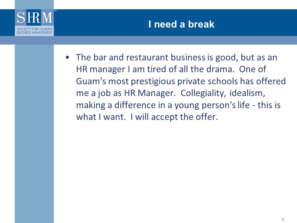 ©SHRM 2008 I need a break 6 The bar and restaurant business is good, but as an HR manager I am tired of all the drama. One of Guam's most prestigious