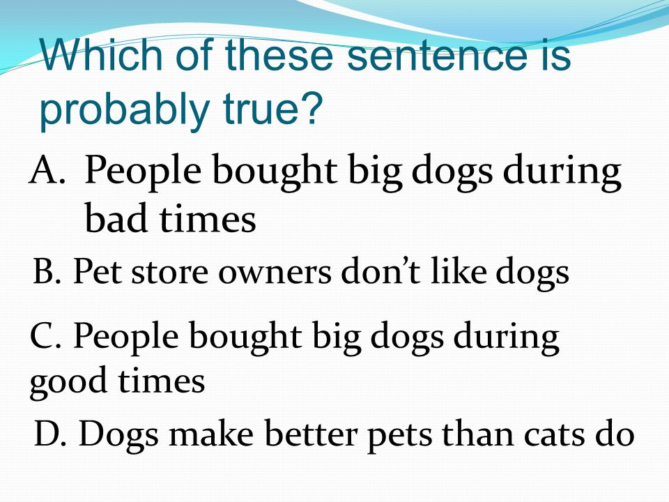 Which of these sentence is probably true.A.People bought big dogs during bad times B.