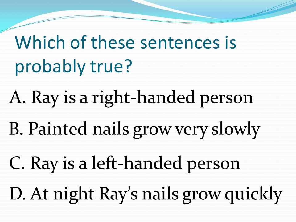 Fingernails grow faster on the right hand of people who are right- handed.