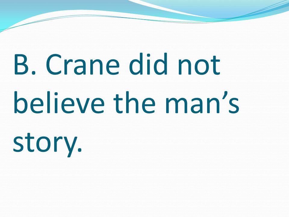 B. Crane did not believe the man's story.