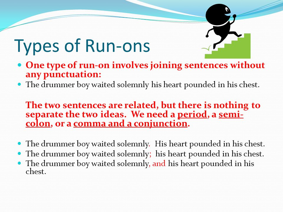 Types of Run-ons One type of run-on involves joining sentences without any punctuation: The drummer boy waited solemnly his heart pounded in his chest.