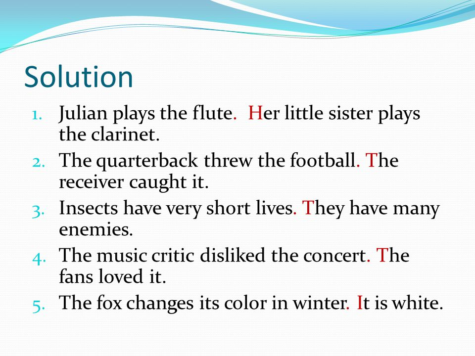 Solution 1. Julian plays the flute. Her little sister plays the clarinet. 2. The quarterback threw the football. The receiver caught it. 3. Insects ha