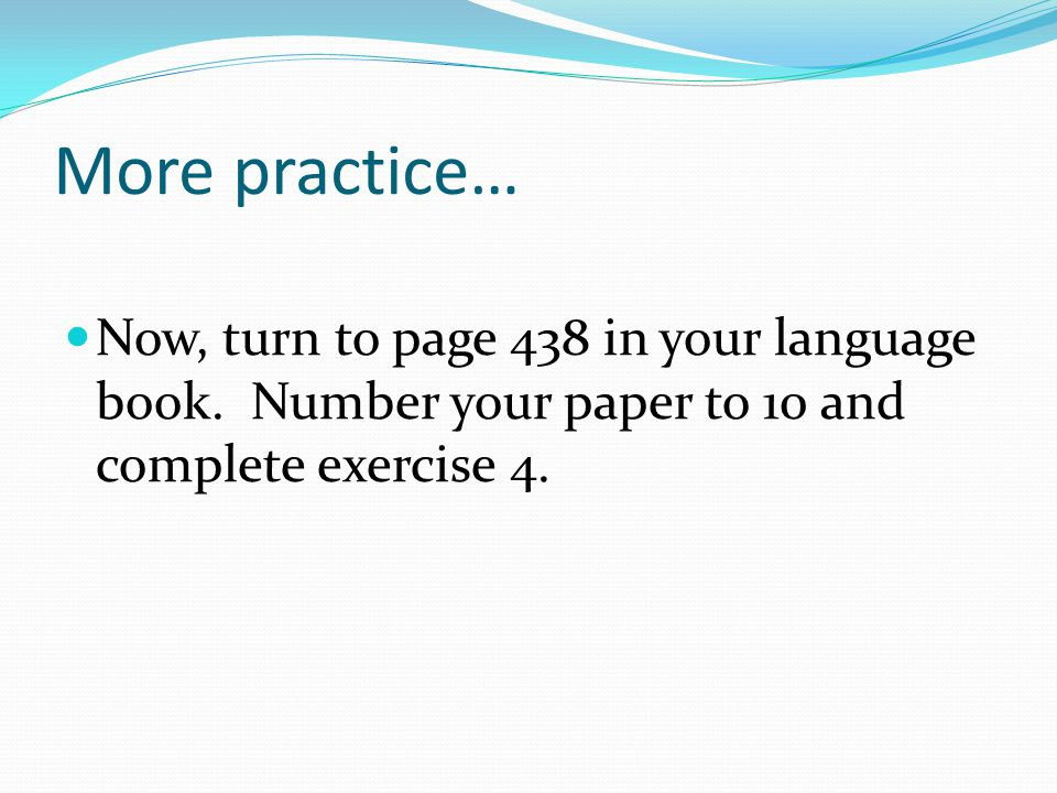 More practice… Now, turn to page 438 in your language book. Number your paper to 10 and complete exercise 4.