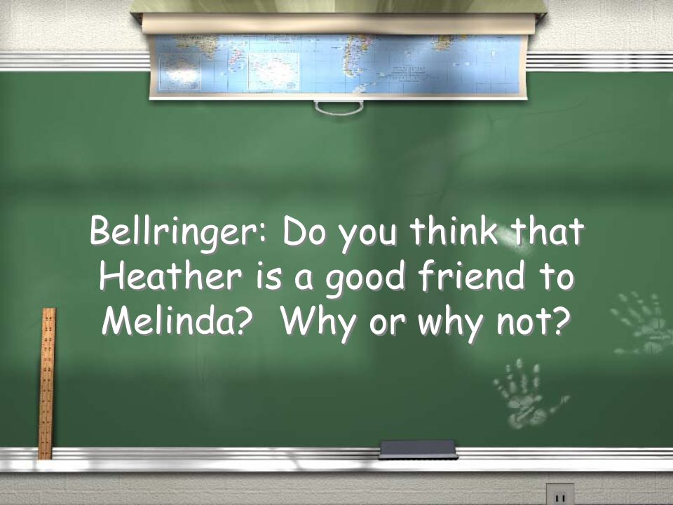 Bellringer: Do you think that Heather is a good friend to Melinda? Why or why not?