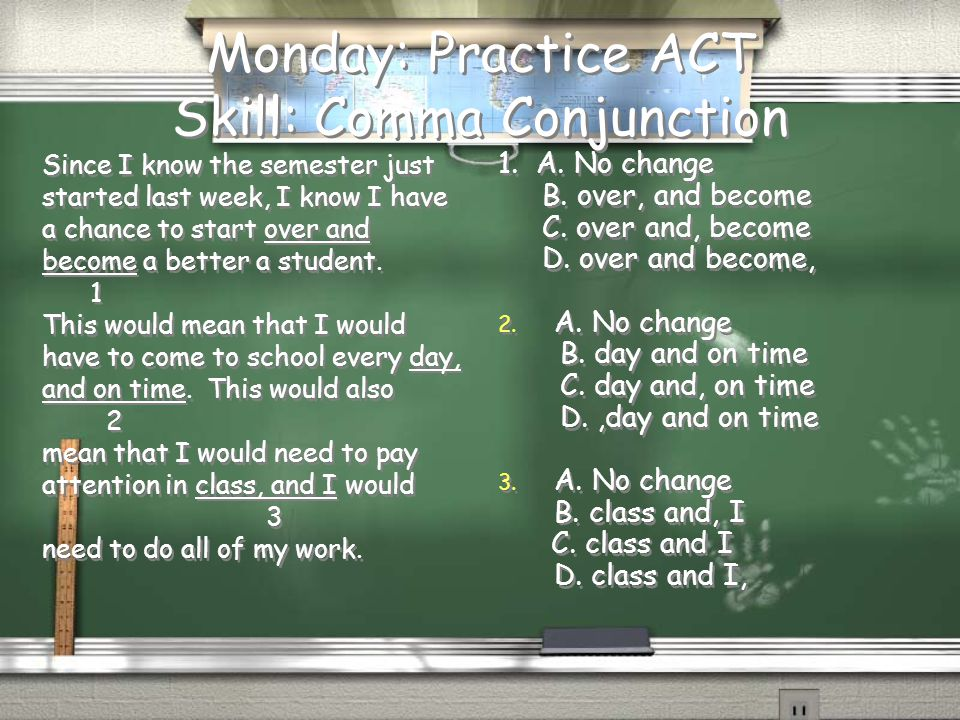 Monday: Practice ACT Skill: Comma Conjunction Since I know the semester just started last week, I know I have a chance to start over and become a better a student.