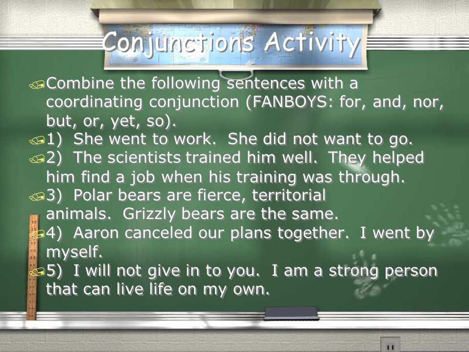 Conjunctions Activity / Combine the following sentences with a coordinating conjunction (FANBOYS: for, and, nor, but, or, yet, so).  1) She went to w