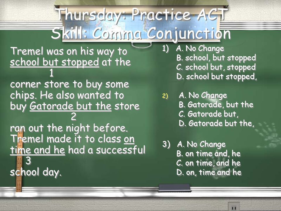 Thursday: Practice ACT Skill: Comma Conjunction Tremel was on his way to school but stopped at the 1 corner store to buy some chips. He also wanted to