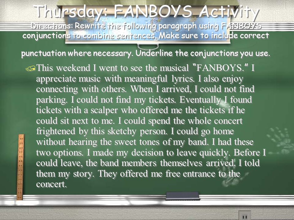 Thursday: FANBOYS Activity Directions: Rewrite the following paragraph using FANBOYS conjunctions to combine sentences. Make sure to include correct p