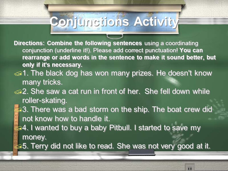 Conjunctions Activity Directions: Combine the following sentences using a coordinating conjunction (underline it!).