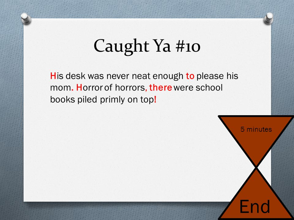 Caught Ya #10 his desk was never neat enough too please his mom horror of horrors their were school books piled primly on top 5 minutes End