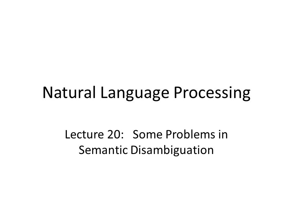 Natural Language Processing Lecture 20: Some Problems in Semantic Disambiguation