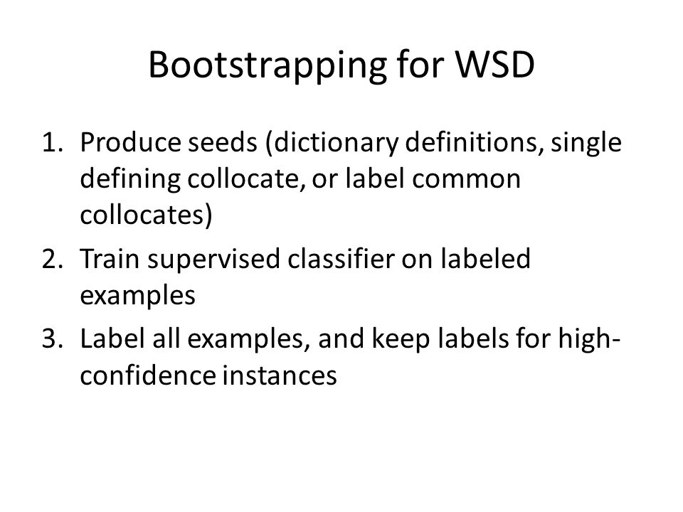 Bootstrapping for WSD 1.Produce seeds (dictionary definitions, single defining collocate, or label common collocates) 2.Train supervised classifier on labeled examples 3.Label all examples, and keep labels for high- confidence instances