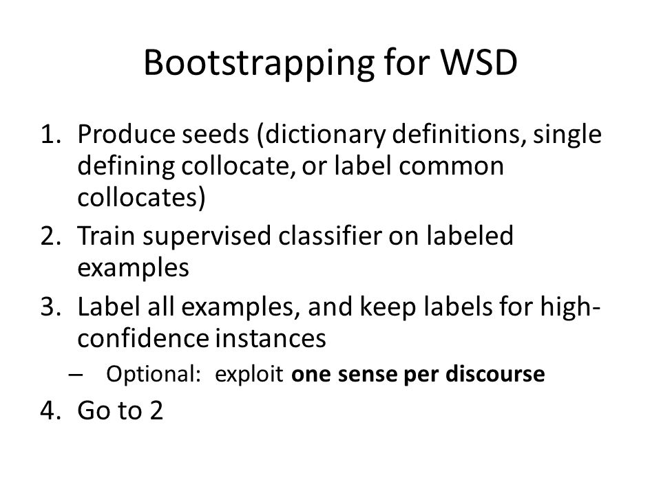 Bootstrapping for WSD 1.Produce seeds (dictionary definitions, single defining collocate, or label common collocates) 2.Train supervised classifier on labeled examples 3.Label all examples, and keep labels for high- confidence instances – Optional: exploit one sense per discourse 4.Go to 2