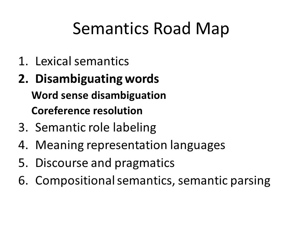 Semantics Road Map 1.Lexical semantics 2.Disambiguating words Word sense disambiguation Coreference resolution 3.Semantic role labeling 4.Meaning representation languages 5.Discourse and pragmatics 6.Compositional semantics, semantic parsing