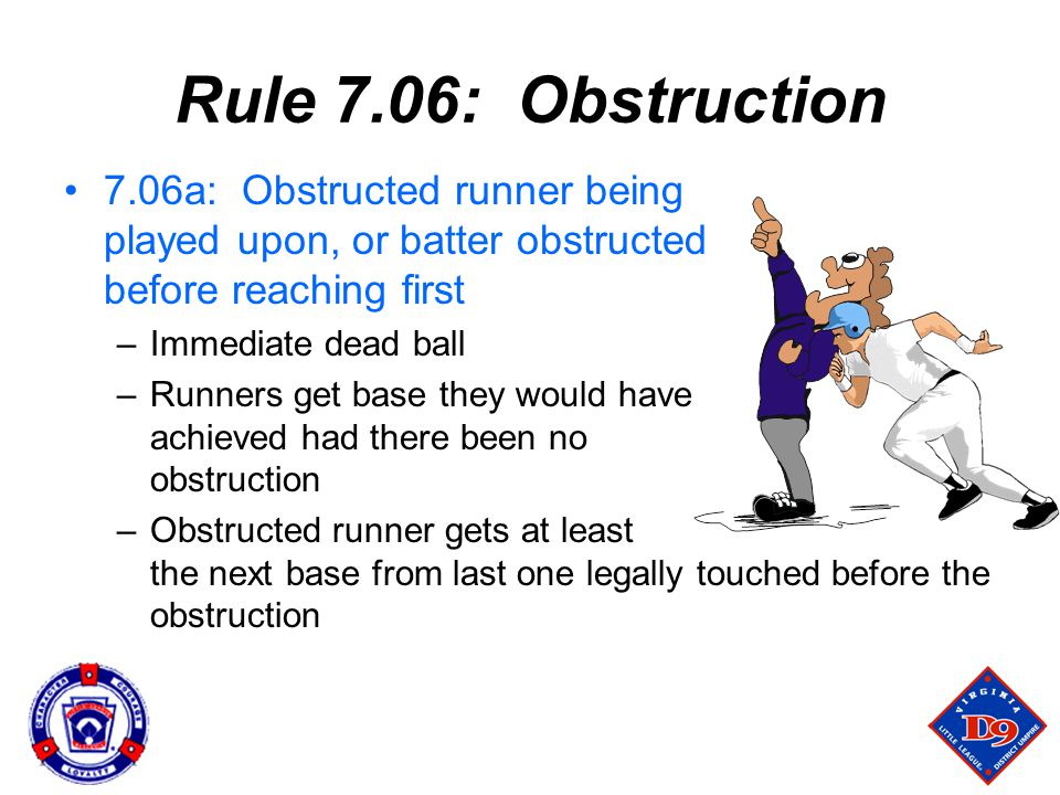 Rule 7.06: Obstruction 7.06a: Obstructed runner being played upon, or batter obstructed before reaching first –Immediate dead ball –Runners get base they would have achieved had there been no obstruction –Obstructed runner gets at least the next base from last one legally touched before the obstruction